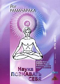 Наука познавать себя. Раджа-Йога - учение йогов о психическом мире человека. Йог Рамачарака
