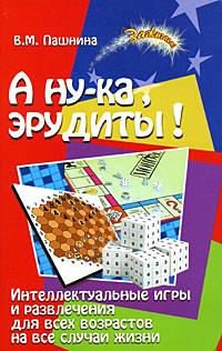 А ну-ка, эрудиты! Интеллектуальные игры и развлечения для всех возрастов на все случаи жизни ( 978-5-222-14023-9 )
