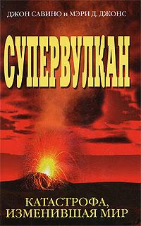 Супервулкан. Катастрофа, изменившая мир. Джон Савино и Мэри. Д. Джонс