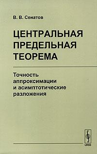 Центральная предельная теорема. Точность аппроксимации и асимптотические разложения ( 978-5-397-00011-6 )