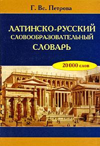 Латинско-русский словообразовательный словарь. Г. Вс. Петрова