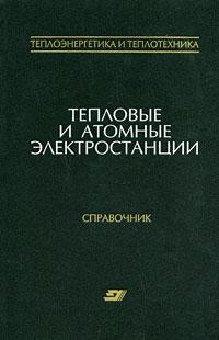Тепловые и атомные электростанции. Справочник
