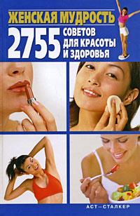 Женская мудрость. 2755 советов для красоты и здоровья ( 978-5-17-052398-6, 978-966-09-0321-0 )