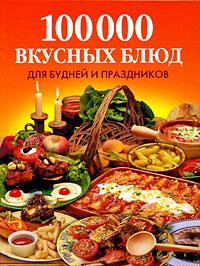 100 000 вкусных блюд для будней и праздников