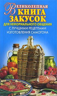 Великолепная книга закусок для неформального общения. С лучшими рецептами изготовления самогона