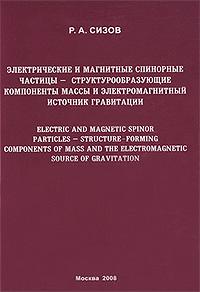 Электрические и магнитные спинорные частицы - структурообразующие компоненты массы и электромагнитный источник гравитации ( 978-5-212-01071-9 )