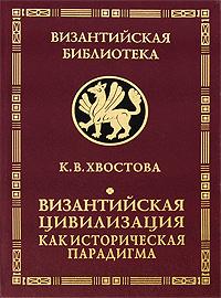 Византийская цивилизация как историческая парадигма. К. В. Хвостова