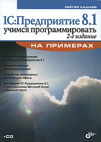 1С: Предприятие 8.1. Учимся программировать на примерах (+CD-ROM). Сергей Кашаев