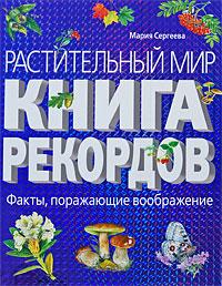 Растительный мир. Книга рекордов. Мария Сергеева