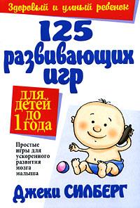 125 развивающих игр для детей до 1 года. Силберг Д.