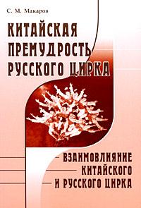 Китайская премудрость русского цирка. Взаимовлияние китайского и русского цирка ( 978-5-396-00004-9 )