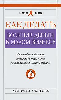 Книга Как делать большие деньги в малом бизнесе. Неочевидные правила, которые должен знать любой владелец малого бизнеса