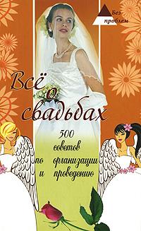 Все о свадьбах. 500 советов по организации и проведению ( 978-5-222-14715-3, 978-966-338-428-3 )