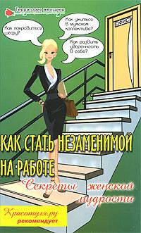 Как стать незаменимой на работе. Секреты женской мудрости ( 978-5-222-14104-5 )