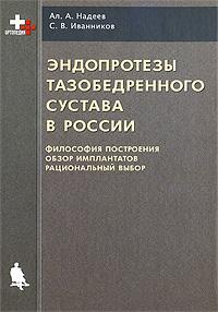 Эндопротезы тазобедренного сустава в России. Философия построения, обзор имплантатов, рациональный выбор ( 5-94774-297-7 )