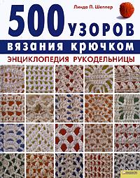500 узоров вязания крючком. Энциклопедия рукодельницы. Линда П. Шеппер