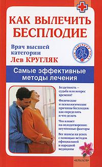 Как вылечить бесплодие. Самые эффективные методы лечения ( 978-5-9717-0770-7 )