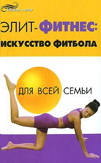 Элит-фитнес. Искусство фитбола для всей семьи ( 978-5-222-14353-7 )