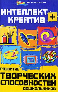 Интеллект + креатив. Развитие творческих способностей дошкольников ( 978-5-222-15011-5 )