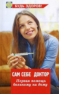 Сам себе доктор. Первая помощь больному на дому ( 978-5-222-14927-0 )
