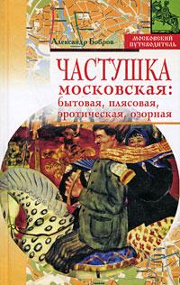 Частушка московская. Бытовая, плясовая, эротическая, озорная