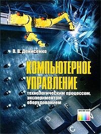 Компьютерное управление технологическим процессом, экспериментом, оборудованием. В. В. Денисенко