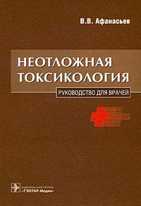 Неотложная токсикология. Руководство для врачей. В. В. Афанасьев