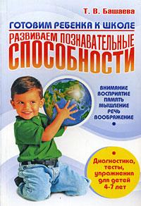 Готовим ребенка к школе. Развиваем познавательные способности. Внимание, восприятие, память, мышление, речь, воображение. Диагностика, тесты, упражнения для детей 4-7 лет