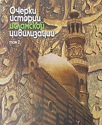 Очерки истории исламской цивилизации. В 2 томах. Том 2