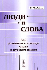 Люди и слова. Как рождаются и живут слова в русском языке