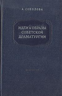 А. Соколова Идеи и образы советской драматургии: Пьесы 1946 - 1952 годов