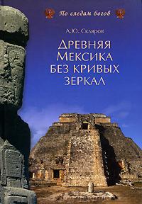 Древняя Мексика без кривых зеркал. А. Ю. Скляров