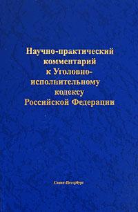 Научно-практический комментарий к Уголовно-исполнительному кодексу Российской Федерации