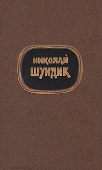 Николай Шундик. Избранные произведения двух томах. Том 1