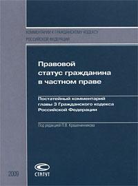 Правовой статус гражданина в частном праве. Постатейный комментарий главы 3 Гражданского кодекса Российской Федерации ( 978-5-8354-0548-0 )