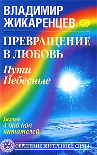Превращение в Любовь. Пути Небесные. Владимир Жикаренцев