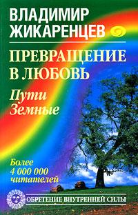 Превращение в Любовь. Пути Земные. Владимир Жикаренцев