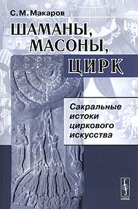 Шаманы, масоны, цирк. Сакральные истоки циркового искусства. С. М. Макаров