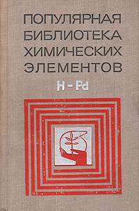 Популярная библиотека химических элементов. В двух книгах. Книга 1. Водород - Палладий