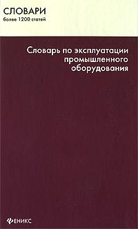 Словарь по эксплуатации промышленного оборудования ( 978-5-222-14752-8 )