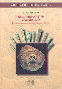 Кушаншахр при Сасанидах (по материалам раскопок городища Зартепа). В. А. Завьялов
