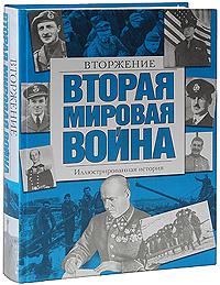Вторая мировая война. Вторжение. Иллюстрированная история