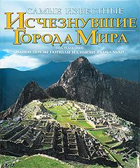 Самые известные исчезнувшие города мира. Марии Терезы Гаитоли и Симоне Рамбальди