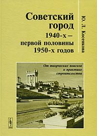 Советский город 1940-х - первой половины 1950-х годов. От творческих поисков к практике строительства