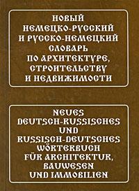 Новый немецко-русский и русско-немецкий словарь по архитектуре, строительству и недвижимости / Neues Deutsch-Russisches und Russisch-Deutsches Worterbuch fur Architektur, Bauwesen und Immobilien