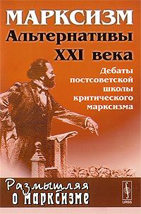 Марксизм. Альтернативы XXI века. Дебаты постсоветской школы критического марксизма