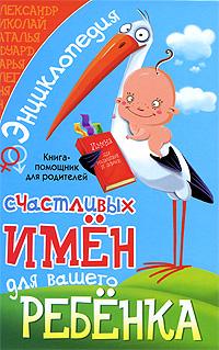 Энциклопедия счастливых имен для вашего ребенка. Книга-помощник для родителей ( 978-5-95670-745-6 )