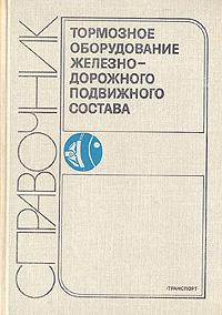 Тормозное оборудование железнодорожного подвижного состава. Справочник