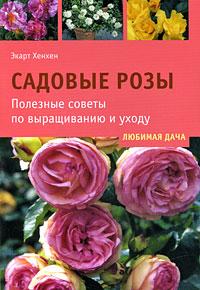 Садовые розы. Полезные советы по выращиванию и уходу