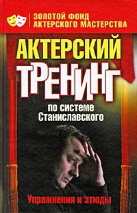 Актерский тренинг по системе Станиславского. Упражнения и этюды